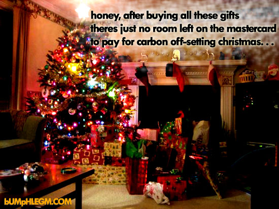 honey, after buying all these gifts theres no room left on the mastercard to pay for carbon offsetting christmas...